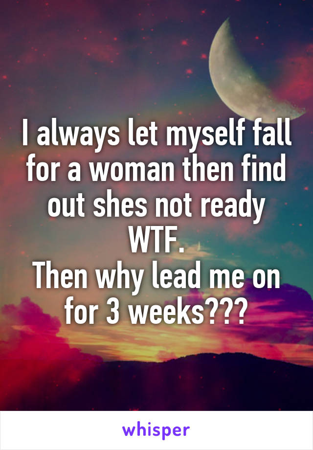 I always let myself fall for a woman then find out shes not ready WTF. Then why lead me on for 3 weeks???