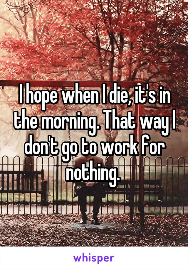 I hope when I die, it's in the morning. That way I don't go to work for nothing.