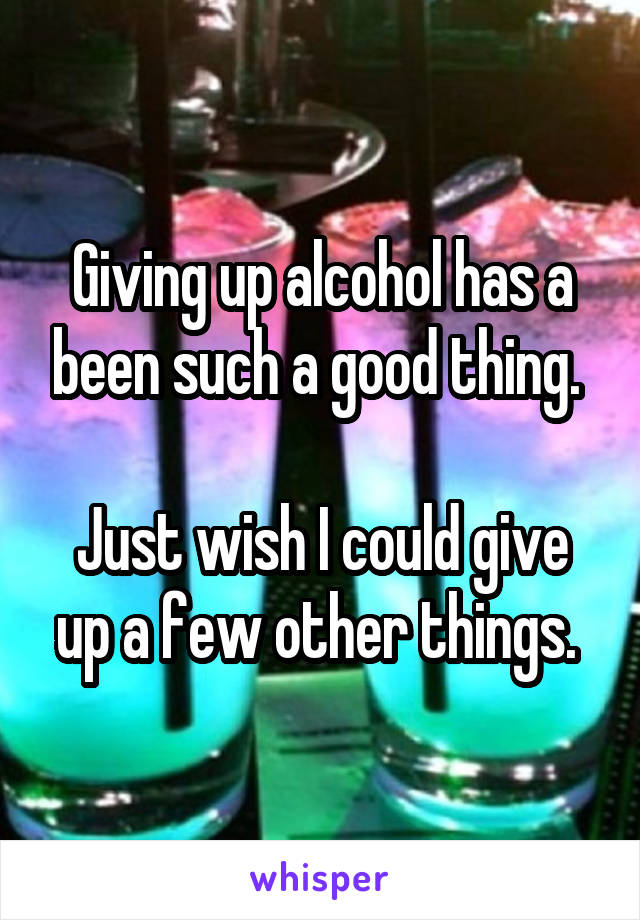 Giving up alcohol has a been such a good thing.   Just wish I could give up a few other things.