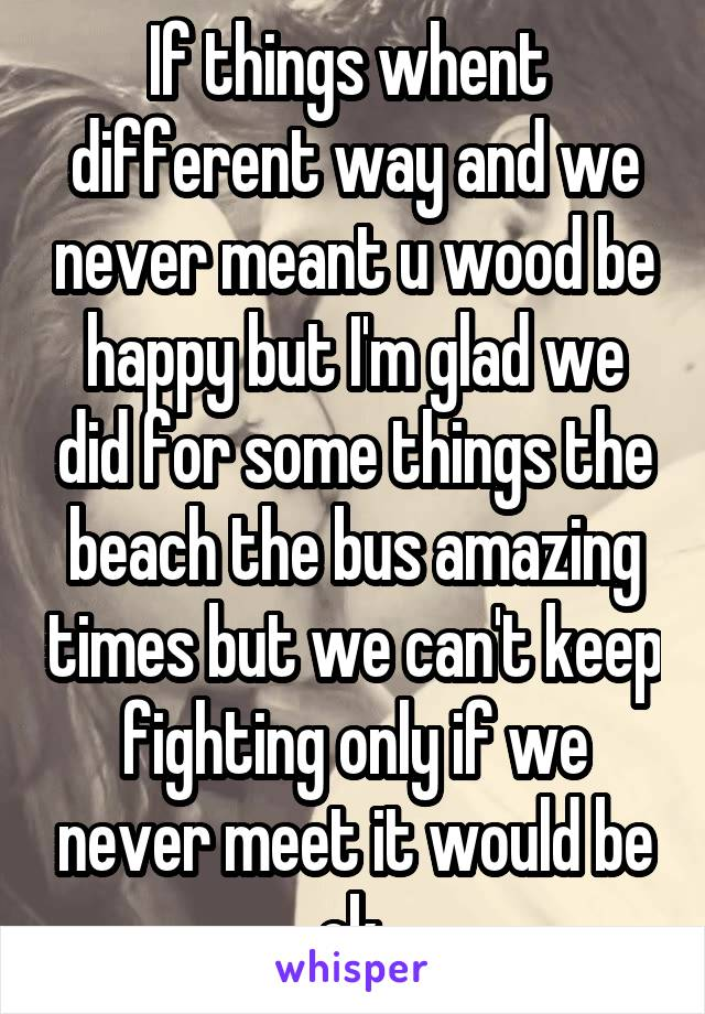 If things whent  different way and we never meant u wood be happy but I'm glad we did for some things the beach the bus amazing times but we can't keep fighting only if we never meet it would be ok
