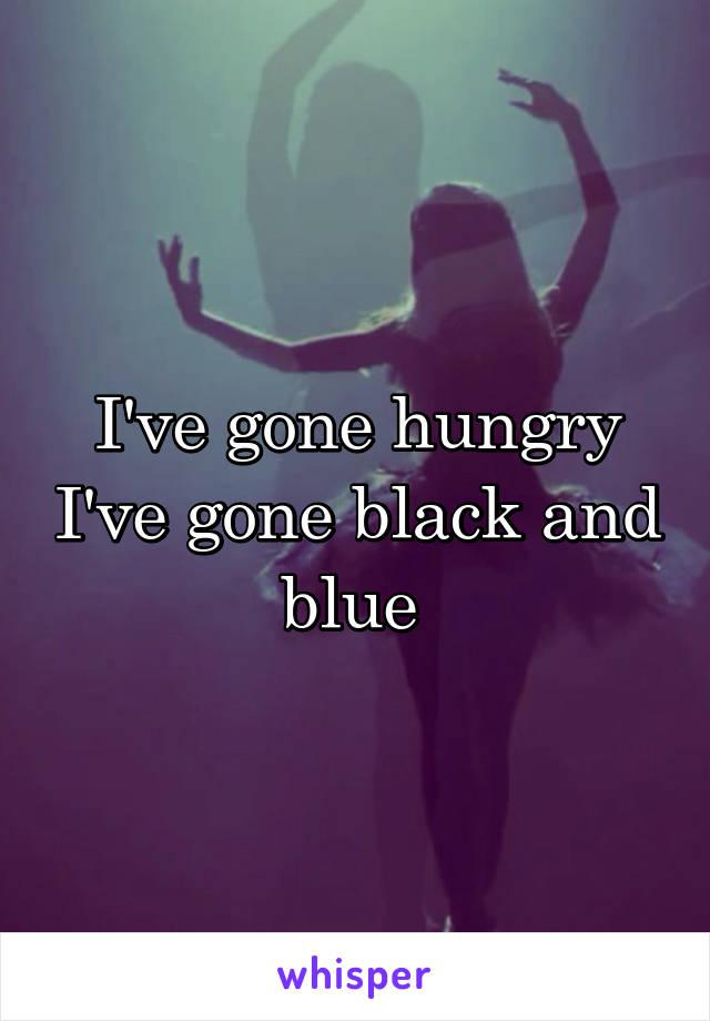 I've gone hungry I've gone black and blue