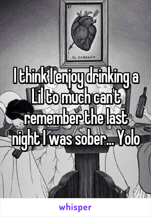 I think I enjoy drinking a Lil to much can't remember the last night I was sober... Yolo