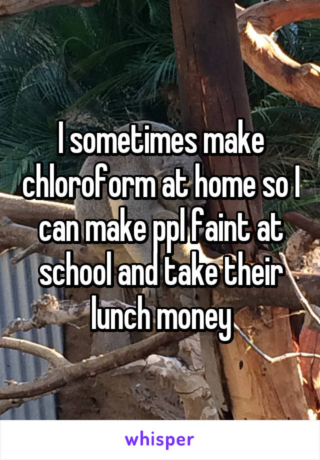 I sometimes make chloroform at home so I can make ppl faint at school and take their lunch money
