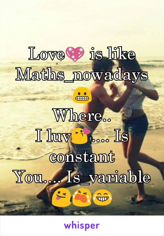 Love💖 is like Maths_nowadays😬 Where.. I luv😘.... Is constant You.... Is_variable😜😭😂