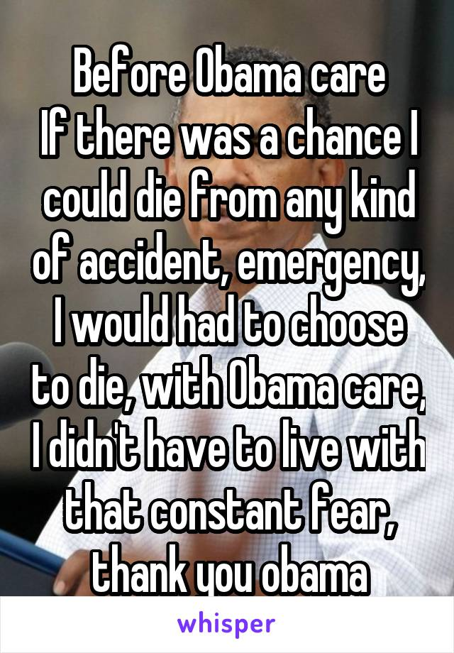 Before Obama care If there was a chance I could die from any kind of accident, emergency, I would had to choose to die, with Obama care, I didn't have to live with that constant fear, thank you obama