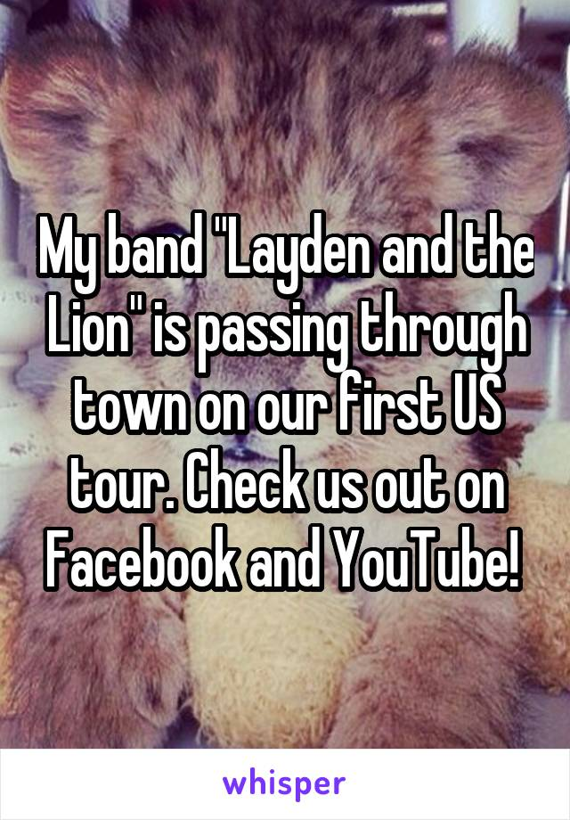"My band ""Layden and the Lion"" is passing through town on our first US tour. Check us out on Facebook and YouTube!"