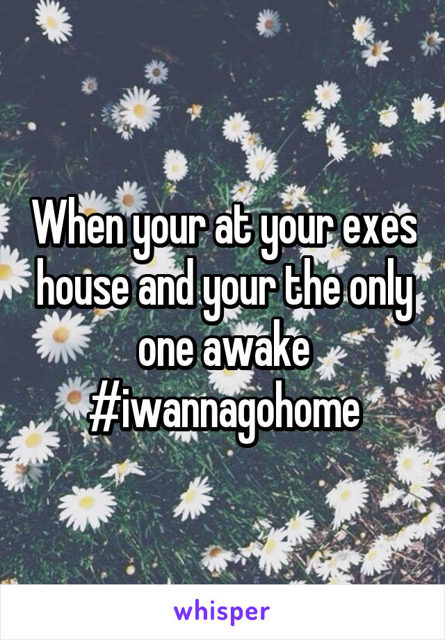 When your at your exes house and your the only one awake #iwannagohome