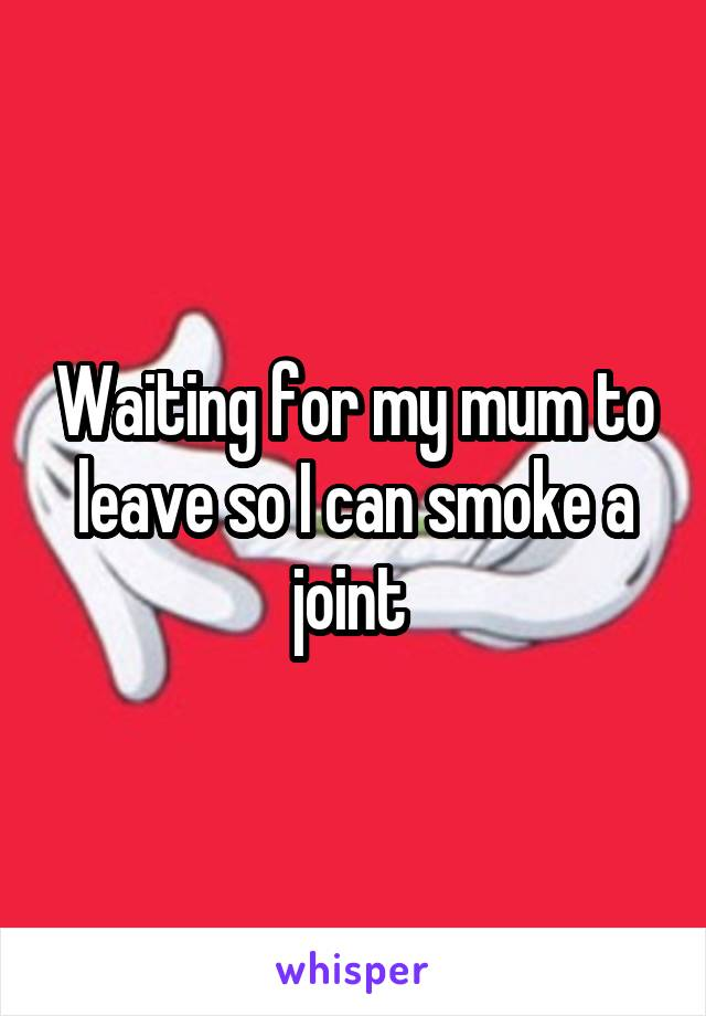 Waiting for my mum to leave so I can smoke a joint