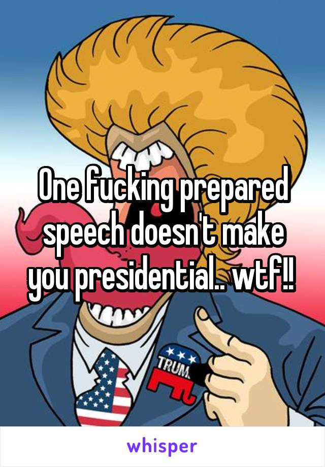 One fucking prepared speech doesn't make you presidential.. wtf!!