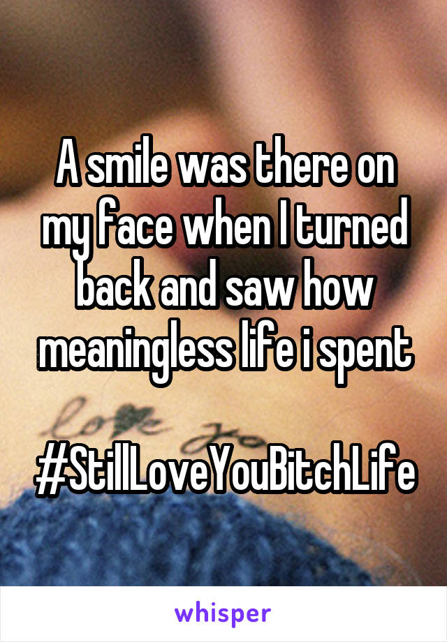 A smile was there on my face when I turned back and saw how meaningless life i spent  #StillLoveYouBitchLife