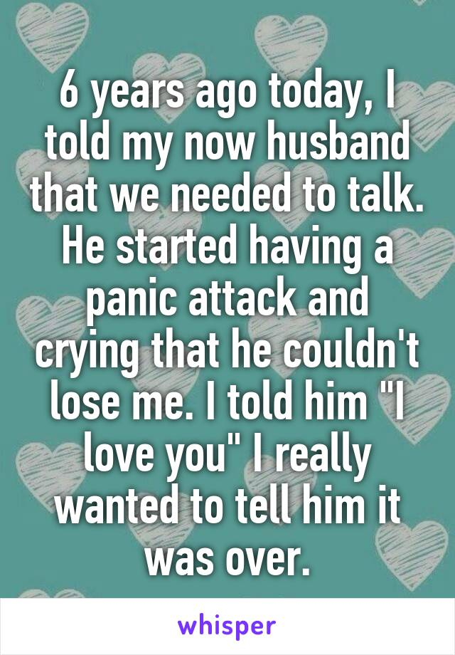"""6 years ago today, I told my now husband that we needed to talk. He started having a panic attack and crying that he couldn't lose me. I told him """"I love you"""" I really wanted to tell him it was over."""