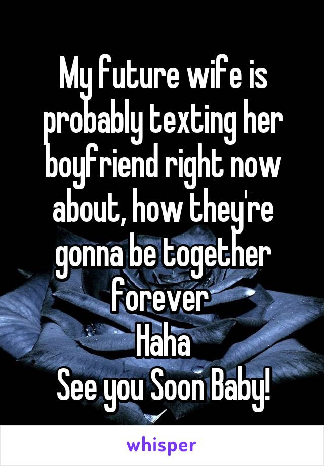 My future wife is probably texting her boyfriend right now about, how they're gonna be together forever  Haha See you Soon Baby!
