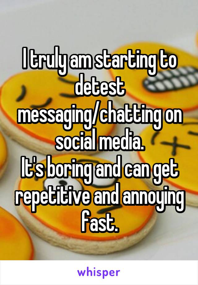 I truly am starting to detest messaging/chatting on social media. It's boring and can get repetitive and annoying fast.