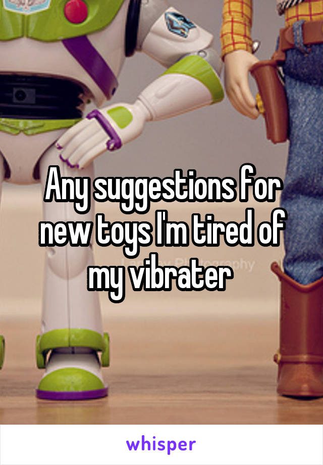 Any suggestions for new toys I'm tired of my vibrater