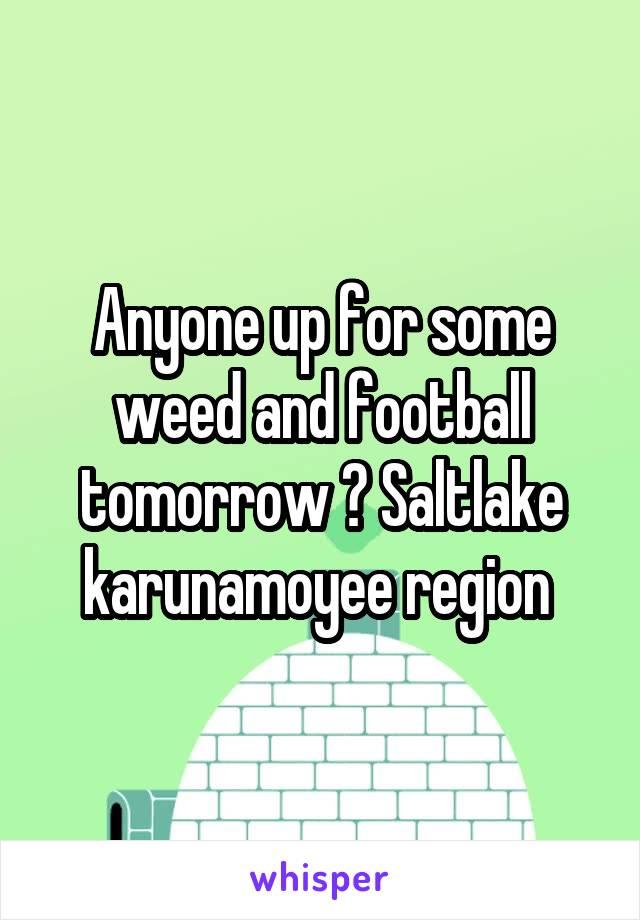 Anyone up for some weed and football tomorrow ? Saltlake karunamoyee region