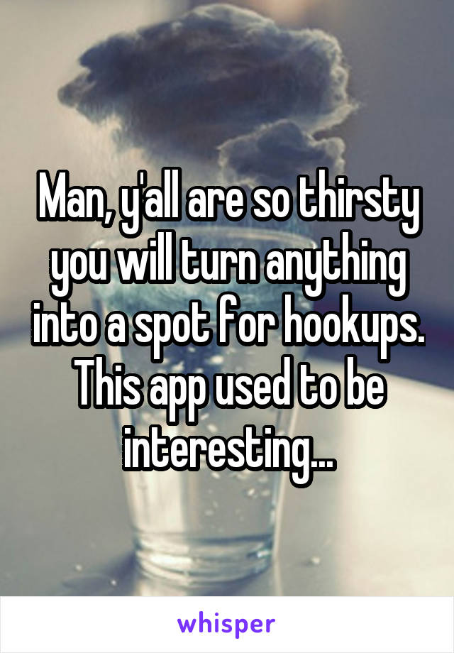 Man, y'all are so thirsty you will turn anything into a spot for hookups. This app used to be interesting...
