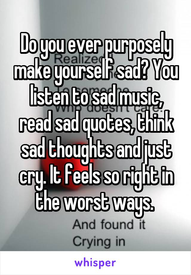 Do you ever purposely make yourself sad? You listen to sad music, read sad quotes, think sad thoughts and just cry. It feels so right in the worst ways.