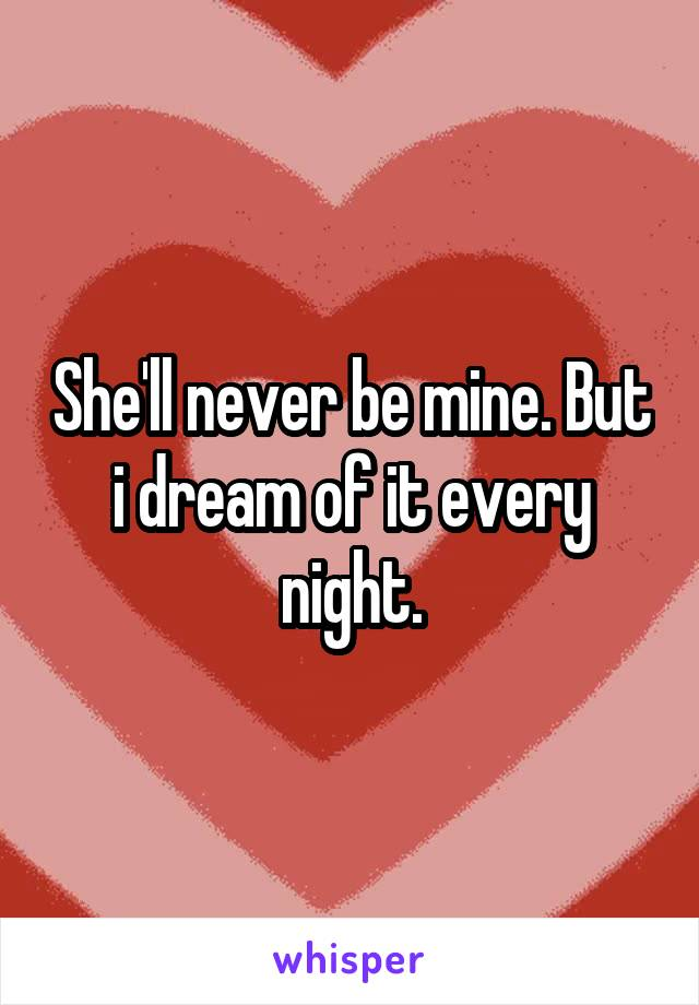 She'll never be mine. But i dream of it every night.