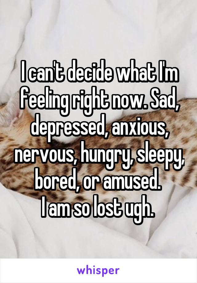 I can't decide what I'm feeling right now. Sad, depressed, anxious, nervous, hungry, sleepy, bored, or amused.  I am so lost ugh.