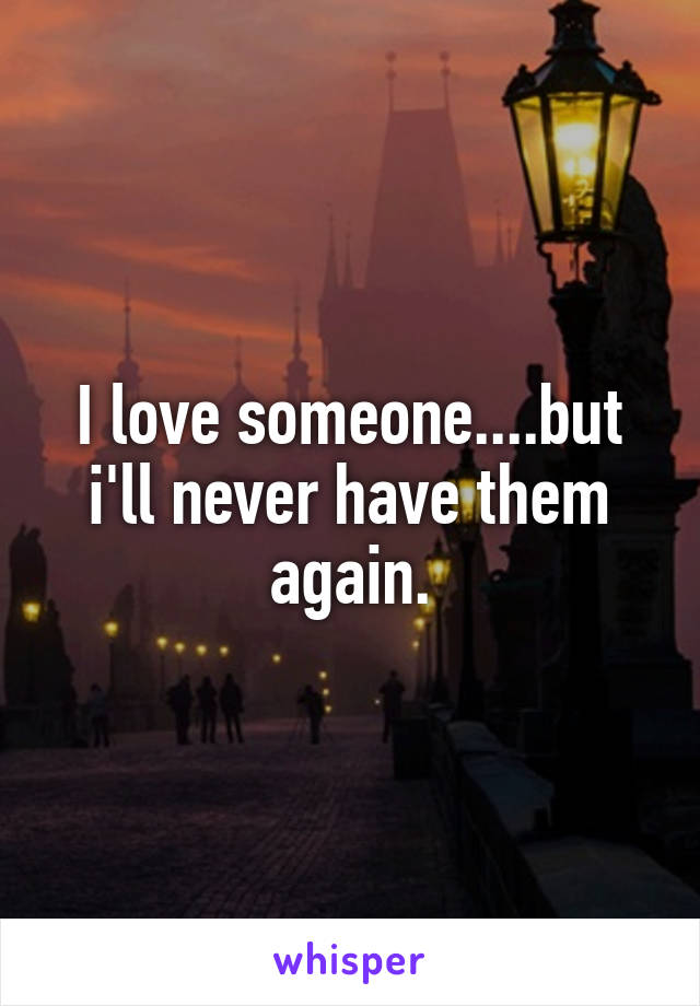 I love someone....but i'll never have them again.