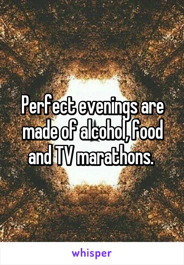 Perfect evenings are made of alcohol, food and TV marathons.