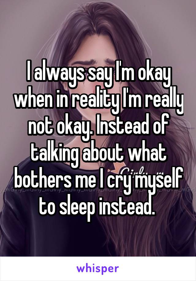 I always say I'm okay when in reality I'm really not okay. Instead of talking about what bothers me I cry myself to sleep instead.