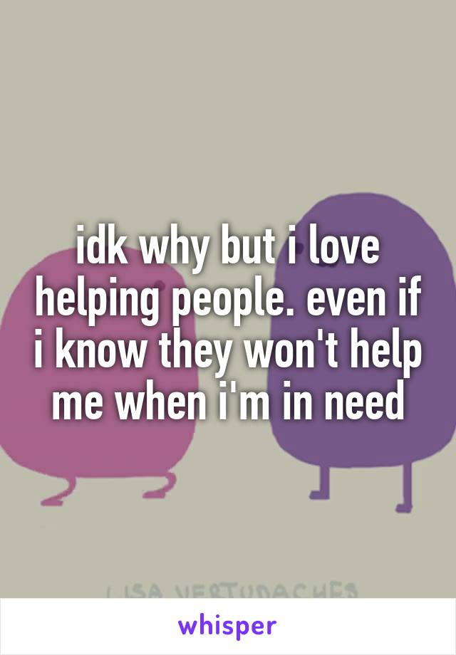 idk why but i love helping people. even if i know they won't help me when i'm in need