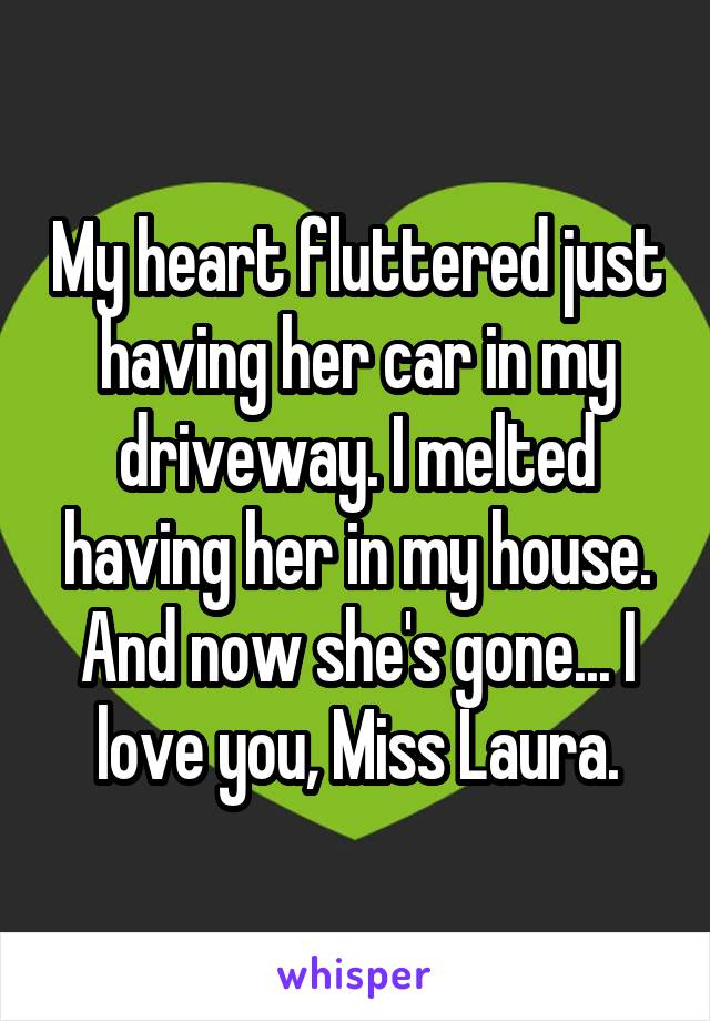 My heart fluttered just having her car in my driveway. I melted having her in my house. And now she's gone... I love you, Miss Laura.