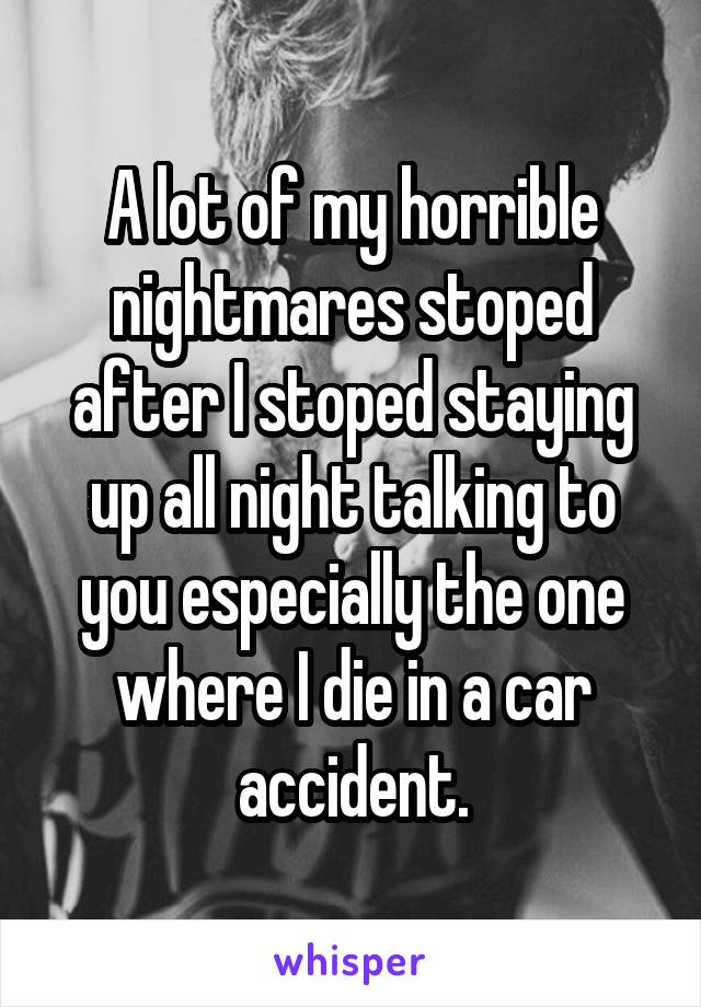 A lot of my horrible nightmares stoped after I stoped staying up all night talking to you especially the one where I die in a car accident.