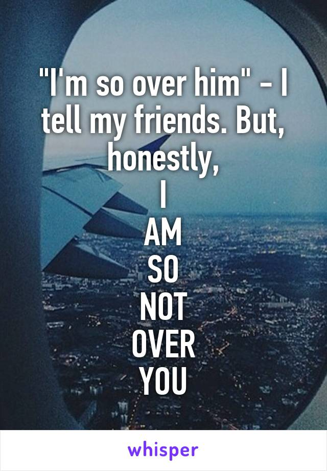"""""""I'm so over him"""" - I tell my friends. But, honestly, I AM SO NOT OVER YOU"""