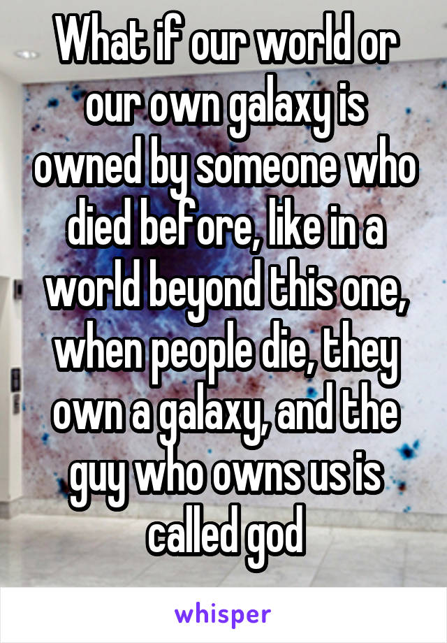 What if our world or our own galaxy is owned by someone who died before, like in a world beyond this one, when people die, they own a galaxy, and the guy who owns us is called god