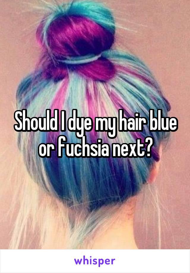Should I dye my hair blue or fuchsia next?