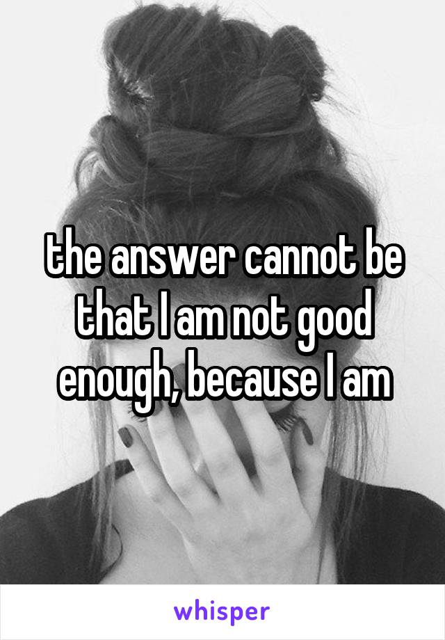 the answer cannot be that I am not good enough, because I am