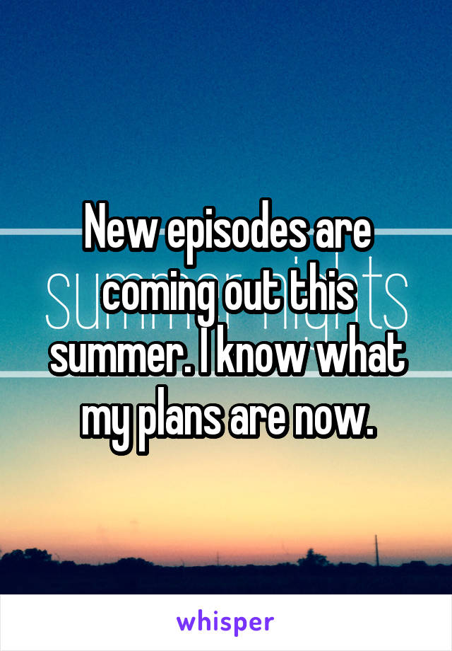 New episodes are coming out this summer. I know what my plans are now.