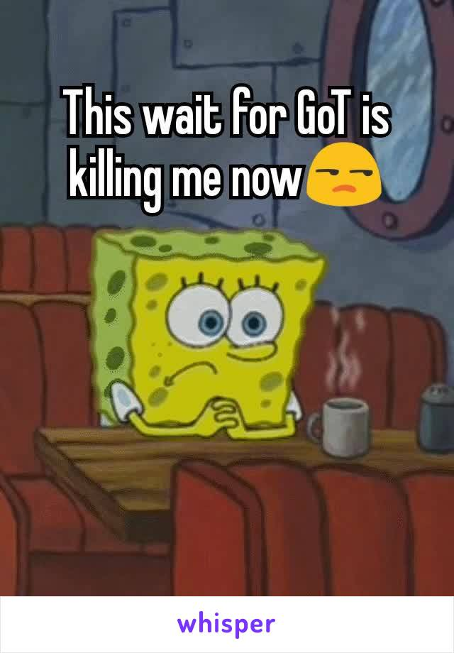 This wait for GoT is killing me now😒