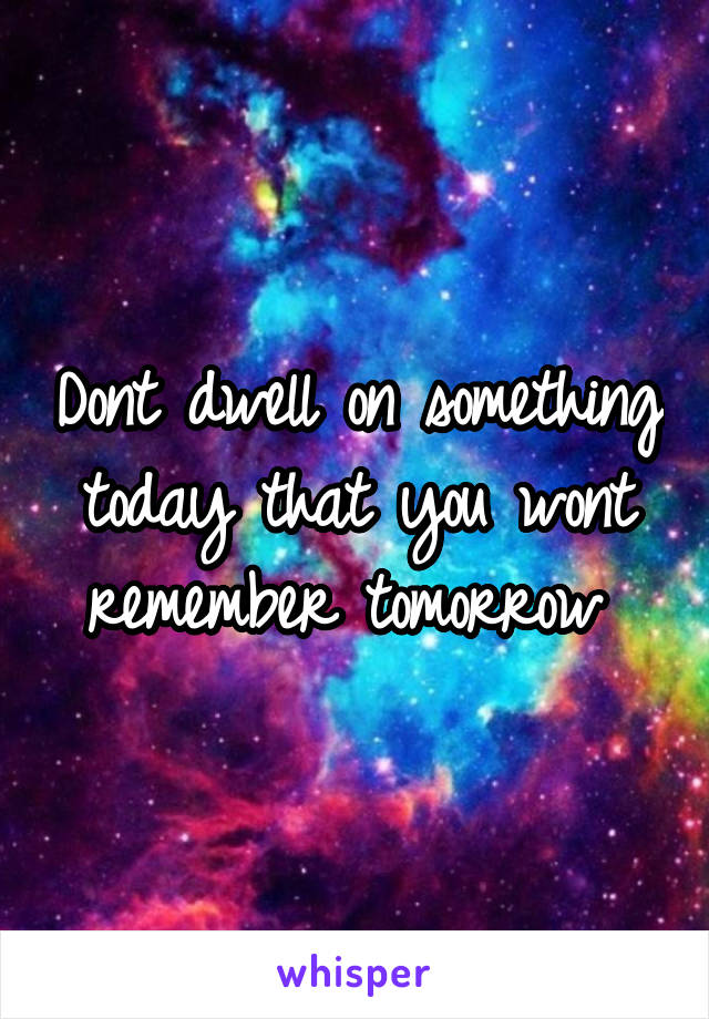 Dont dwell on something today that you wont remember tomorrow