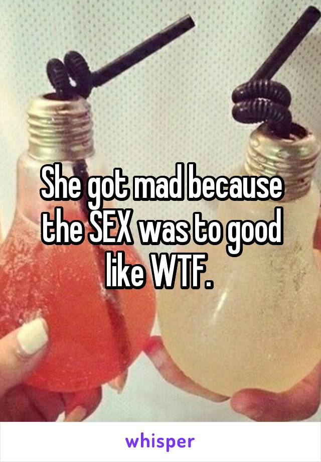 She got mad because the SEX was to good like WTF.