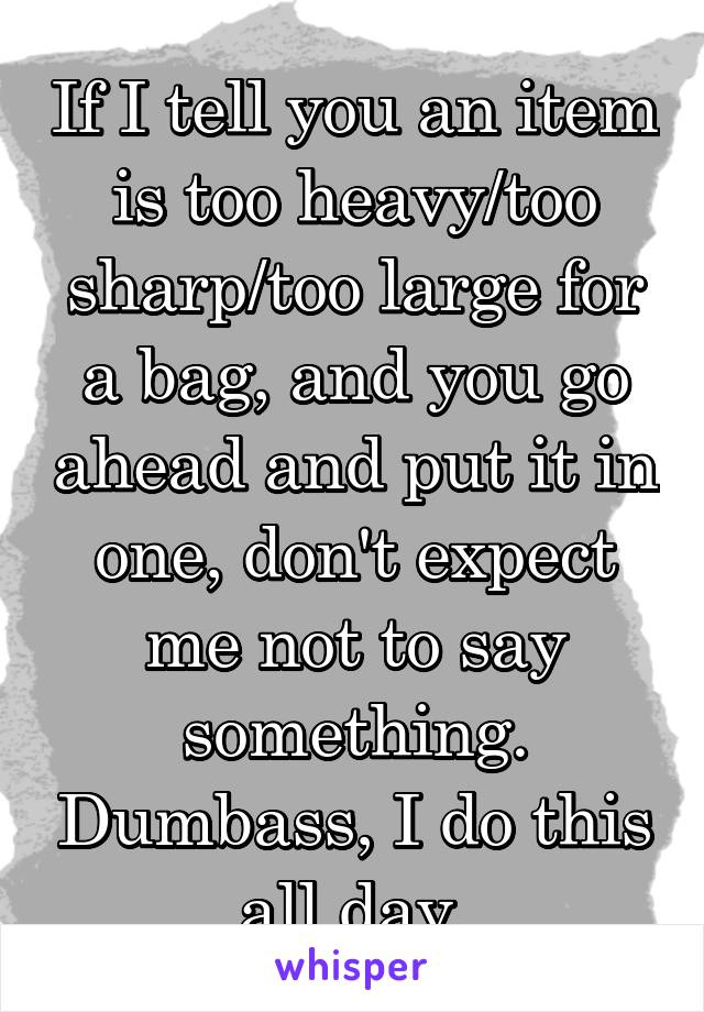 If I tell you an item is too heavy/too sharp/too large for a bag, and you go ahead and put it in one, don't expect me not to say something. Dumbass, I do this all day.