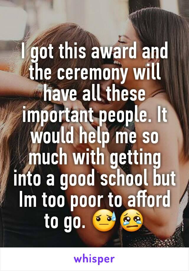 I got this award and the ceremony will have all these important people. It would help me so much with getting into a good school but Im too poor to afford to go. 😓😢