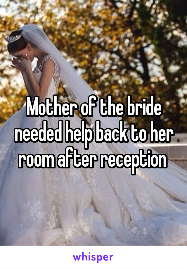 Mother of the bride needed help back to her room after reception
