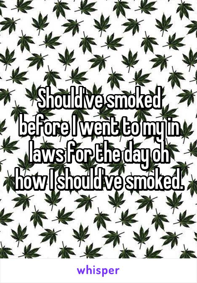 Should've smoked before I went to my in laws for the day oh how I should've smoked.