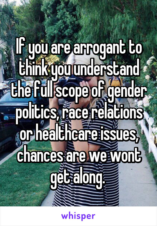 If you are arrogant to think you understand the full scope of gender politics, race relations or healthcare issues, chances are we wont get along.