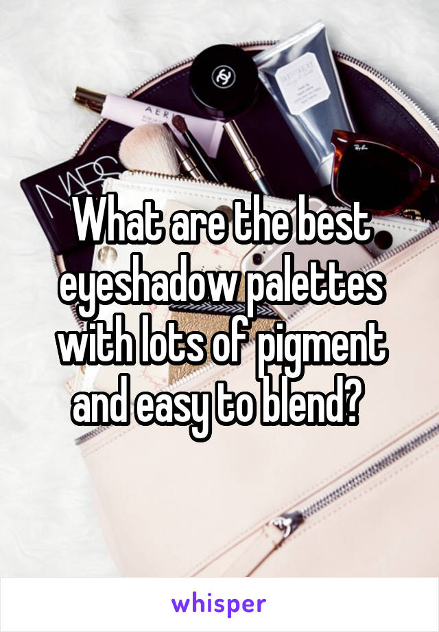 What are the best eyeshadow palettes with lots of pigment and easy to blend?