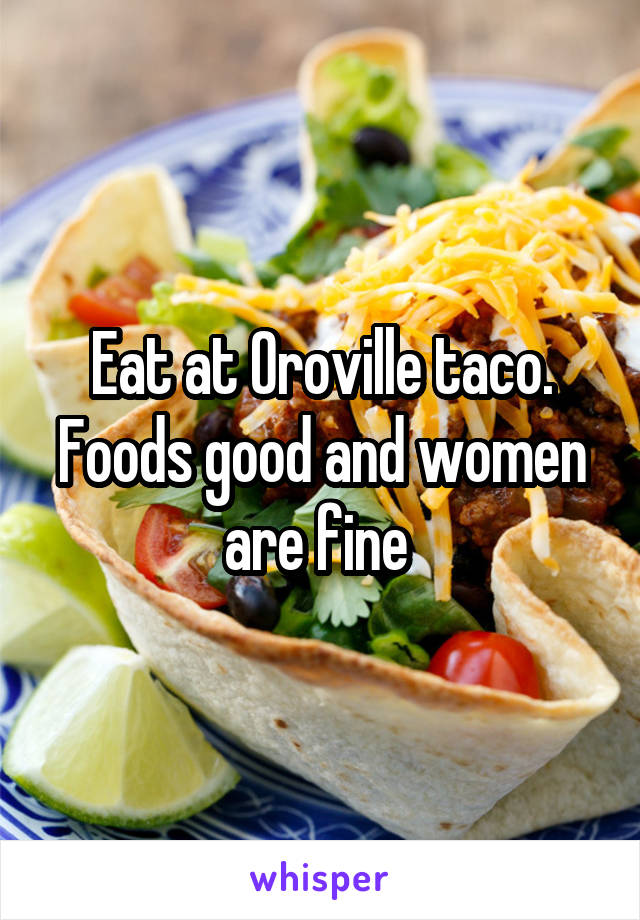 Eat at Oroville taco. Foods good and women are fine