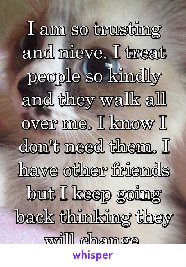 I am so trusting and nieve. I treat people so kindly and they walk all over me. I know I don't need them. I have other friends but I keep going back thinking they will change.