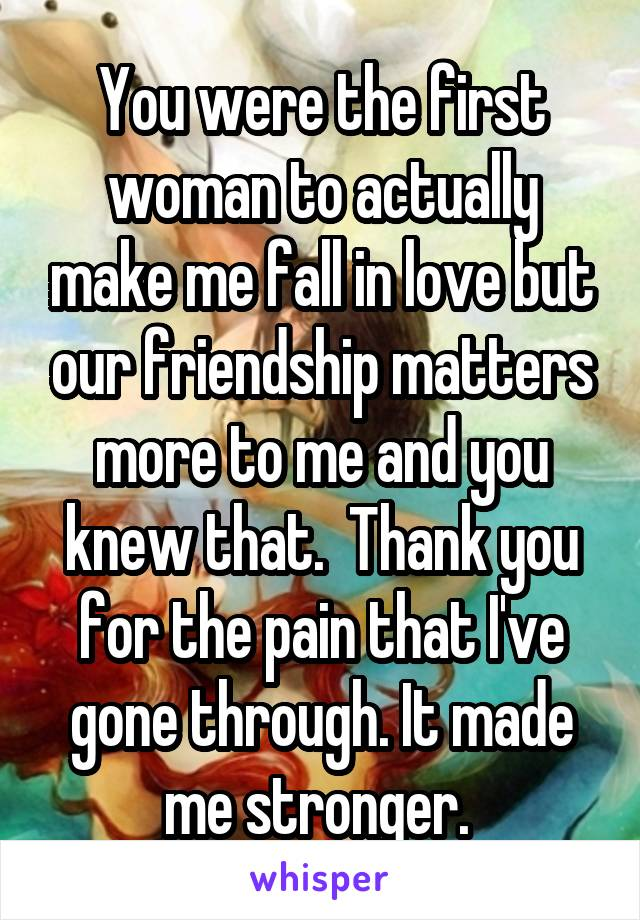 You were the first woman to actually make me fall in love but our friendship matters more to me and you knew that.  Thank you for the pain that I've gone through. It made me stronger.