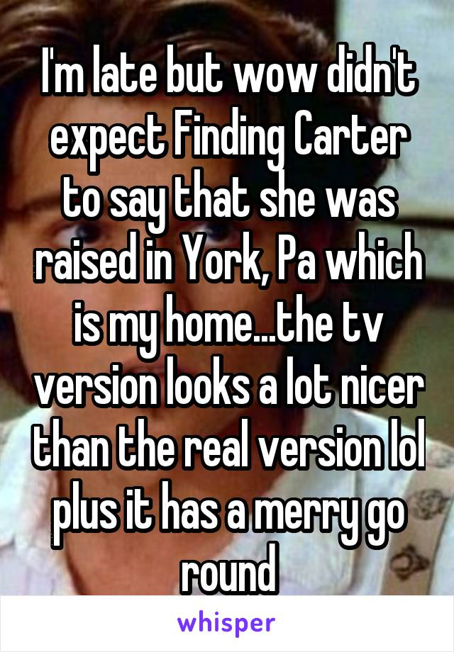 I'm late but wow didn't expect Finding Carter to say that she was raised in York, Pa which is my home...the tv version looks a lot nicer than the real version lol plus it has a merry go round