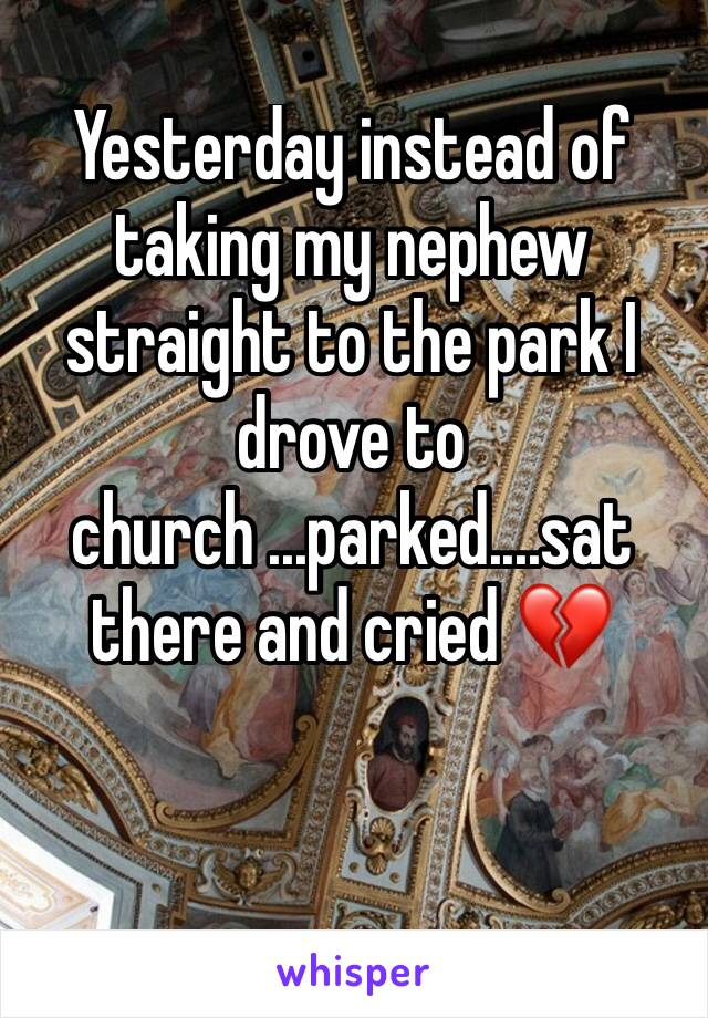 Yesterday instead of taking my nephew straight to the park I drove to church ...parked....sat there and cried 💔