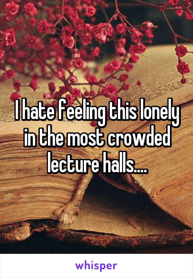 I hate feeling this lonely in the most crowded lecture halls....