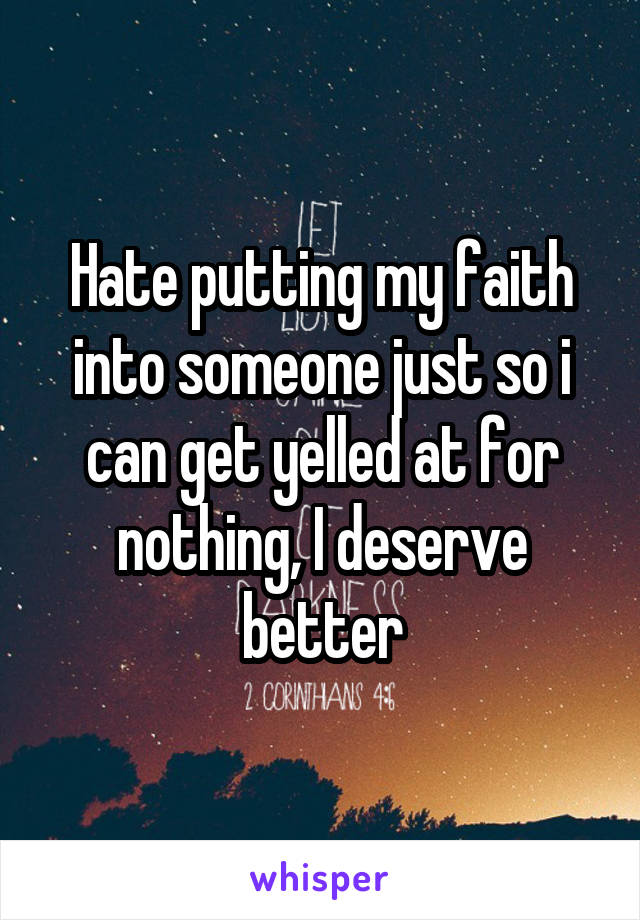 Hate putting my faith into someone just so i can get yelled at for nothing, I deserve better